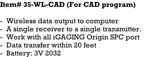 Item# 35-WL-CAD (For CAD program)    -  Wireless data output to computer -  A single receiver to a single transmitter.   -  Work with all iGAGING Origin SPC port -  Data transfer within 20 feet -  Battery: 3V 2032